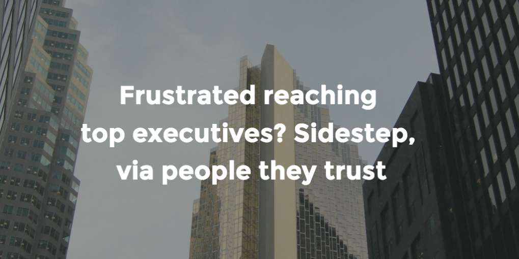 #66 Frustrated reaching top executives? Sidestep, via people they trust
