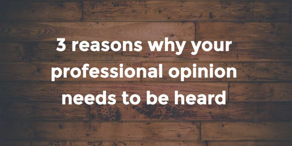 #50 Three reasons why your professional opinion needs to be heard